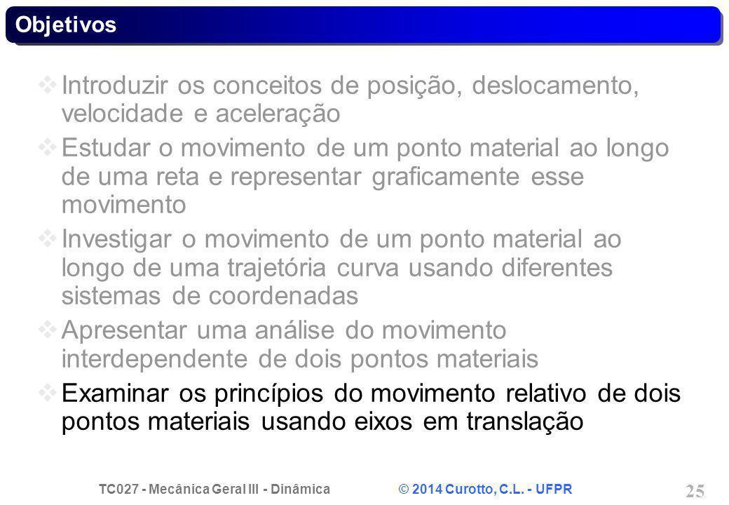 TC027 - Mecânica Geral III - Dinâmica © 2014 Curotto, C.L. - UFPR 25 Objetivos  Introduzir os conceitos de posição, deslocamento, velocidade e aceler