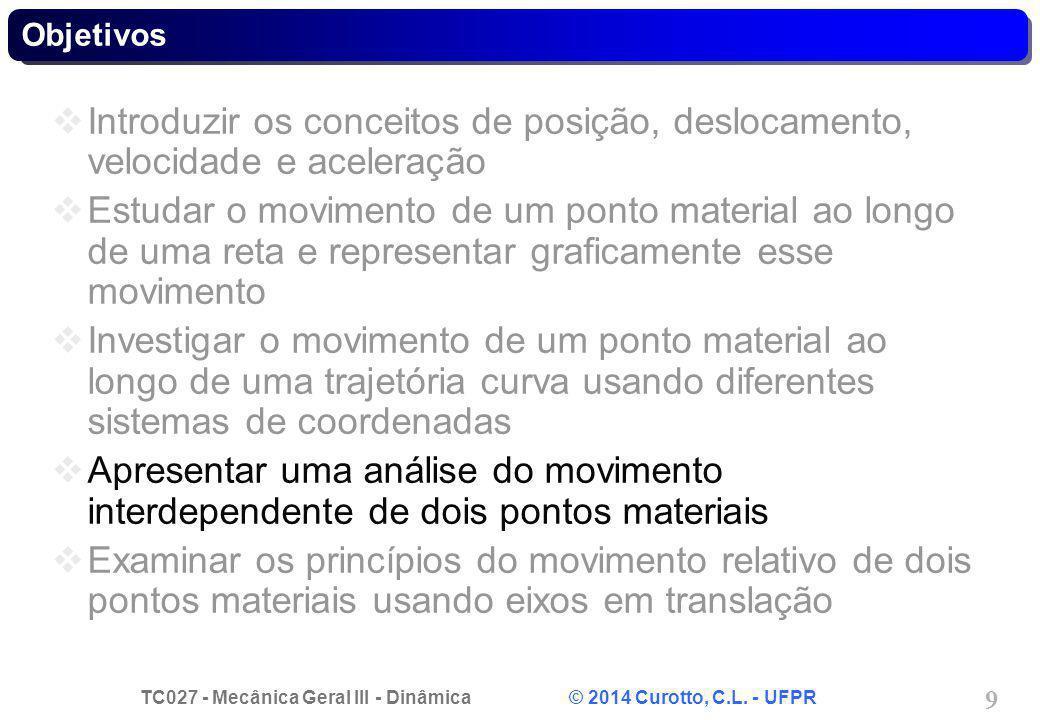 TC027 - Mecânica Geral III - Dinâmica © 2014 Curotto, C.L. - UFPR 9 Objetivos  Introduzir os conceitos de posição, deslocamento, velocidade e acelera