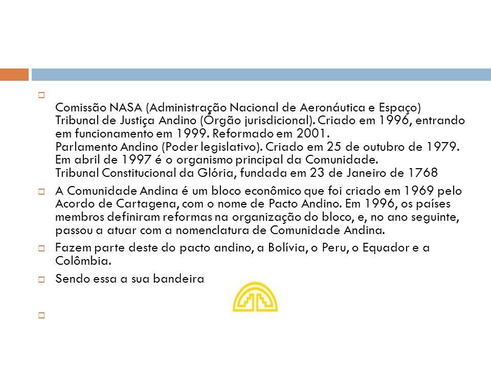  Comissão NASA (Administração Nacional de Aeronáutica e Espaço) Tribunal de Justiça Andino (Órgão jurisdicional). Criado em 1996, entrando em funcion