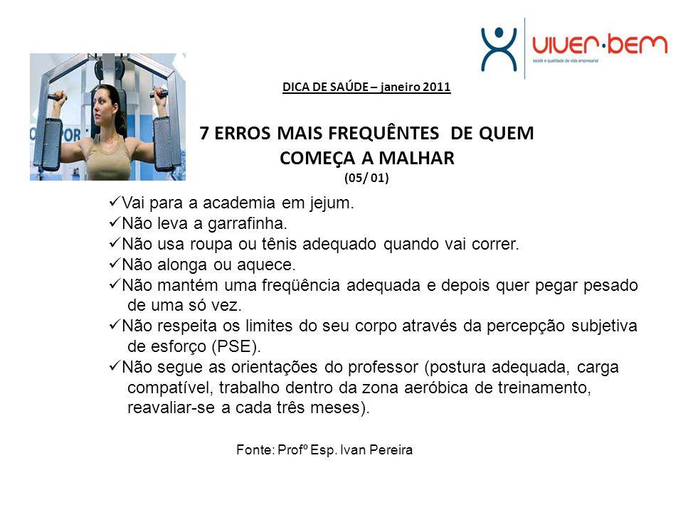 DICA DE SAÚDE – janeiro 2011 7 ERROS MAIS FREQUÊNTES DE QUEM COMEÇA A MALHAR (05/ 01) Vai para a academia em jejum. Não leva a garrafinha. Não usa rou
