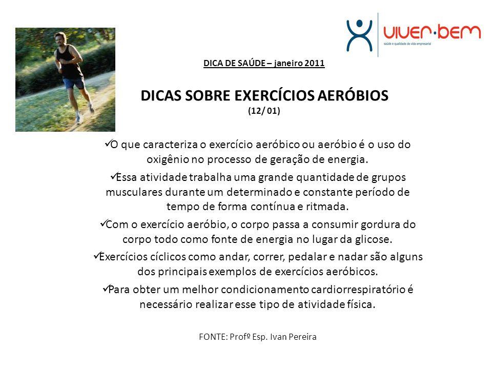 DICA DE SAÚDE – janeiro 2011 DICAS SOBRE EXERCÍCIOS AERÓBIOS (12/ 01) O que caracteriza o exercício aeróbico ou aeróbio é o uso do oxigênio no process