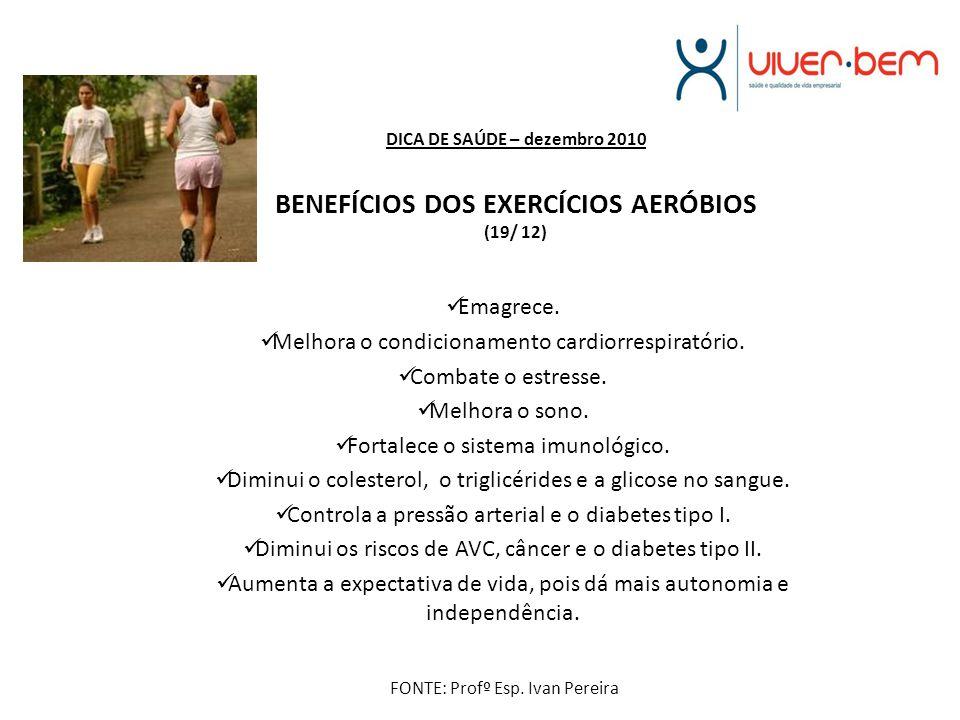 DICA DE SAÚDE – dezembro 2010 BENEFÍCIOS DOS EXERCÍCIOS AERÓBIOS (19/ 12) Emagrece. Melhora o condicionamento cardiorrespiratório. Combate o estresse.