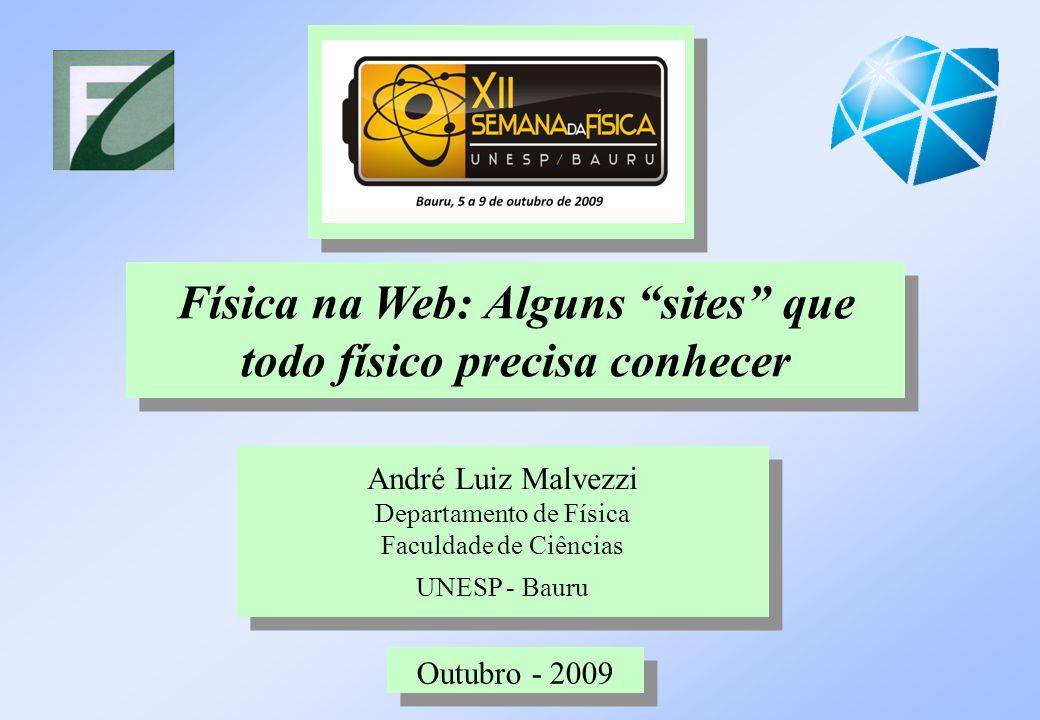 """André Luiz Malvezzi Departamento de Física Faculdade de Ciências UNESP - Bauru Física na Web: Alguns """"sites"""" que todo físico precisa conhecer Outubro"""