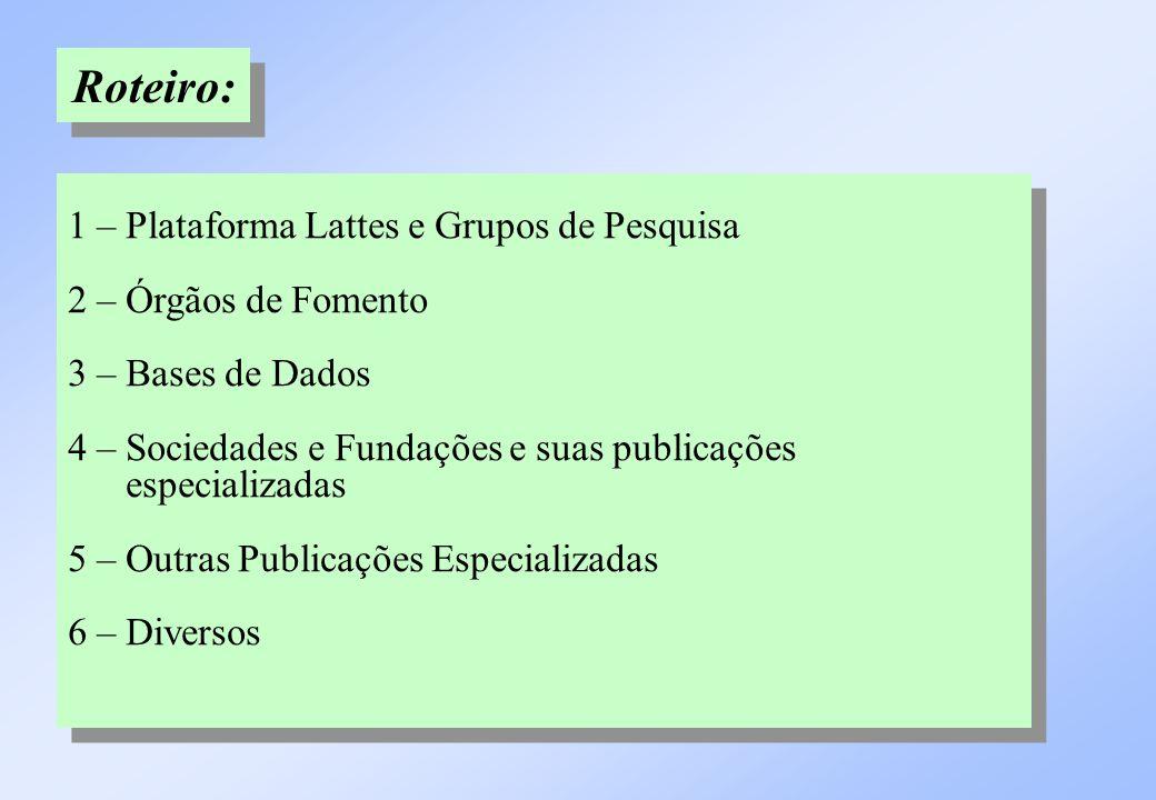 Roteiro: 1 – Plataforma Lattes e Grupos de Pesquisa 2 – Órgãos de Fomento 3 – Bases de Dados 4 – Sociedades e Fundações e suas publicações especializa