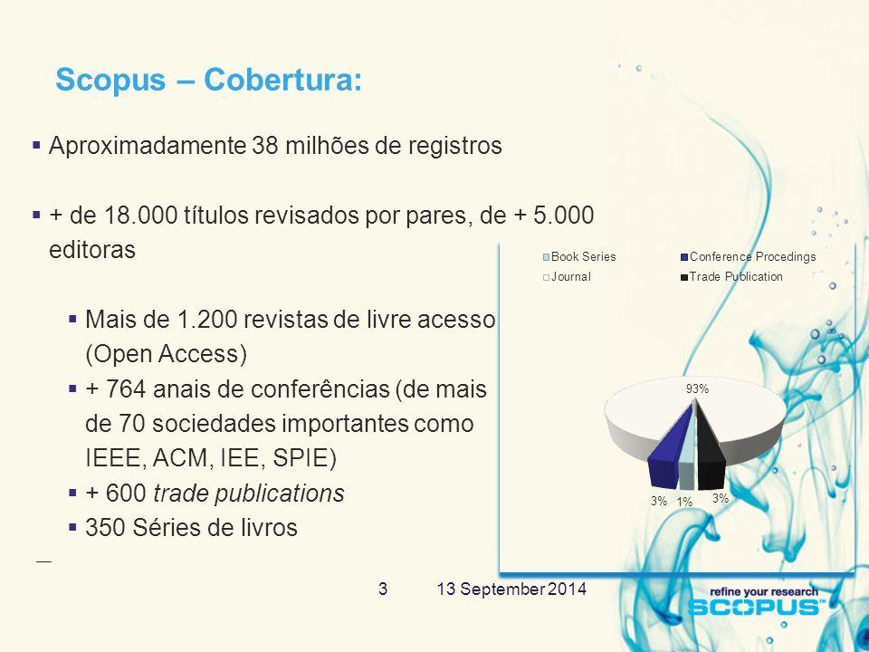 13 September 20143 Scopus – Cobertura:  Aproximadamente 38 milhões de registros  + de 18.000 títulos revisados por pares, de + 5.000 editoras  Mais de 1.200 revistas de livre acesso (Open Access)  + 764 anais de conferências (de mais de 70 sociedades importantes como IEEE, ACM, IEE, SPIE)  + 600 trade publications  350 Séries de livros