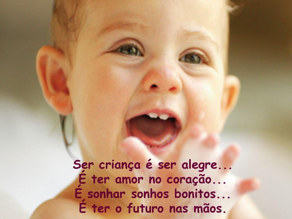 Criança, hoje é teu dia... Mas, todos os dias são teus. Ser criança, que alegria! É um lindo presente de Deus.