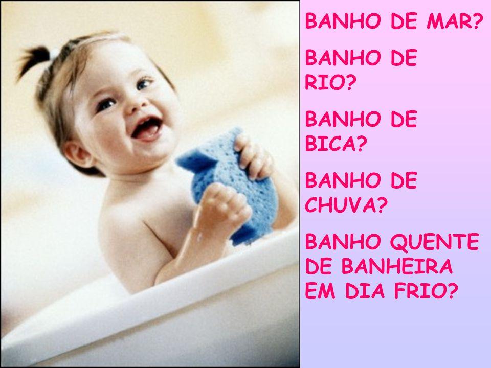 BANHO DE MAR? BANHO DE RIO? BANHO DE BICA? BANHO DE CHUVA? BANHO QUENTE DE BANHEIRA EM DIA FRIO?