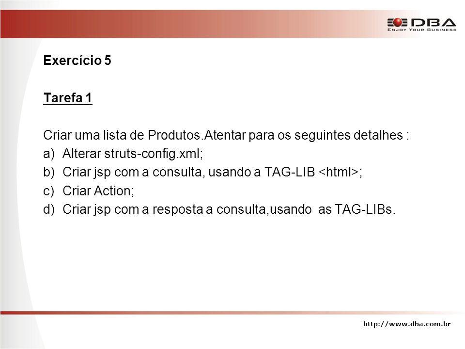 Exercício 5 Tarefa 1 Criar uma lista de Produtos.Atentar para os seguintes detalhes : a)Alterar struts-config.xml; b)Criar jsp com a consulta, usando