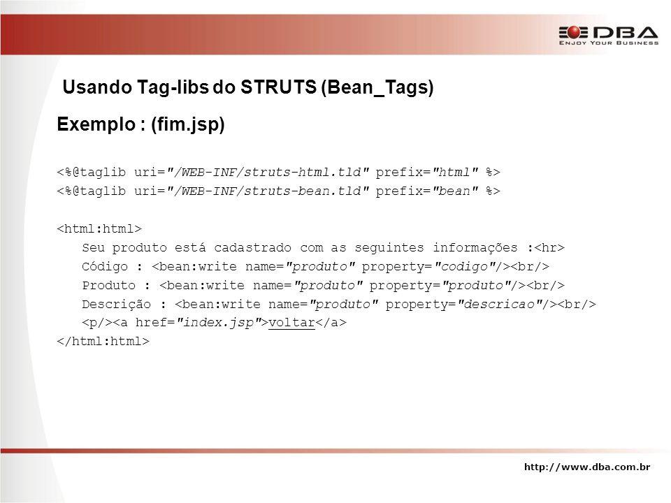 Usando Tag-libs do STRUTS (Bean_Tags) http://www.dba.com.br Exemplo : (fim.jsp) Seu produto está cadastrado com as seguintes informações : Código : Pr