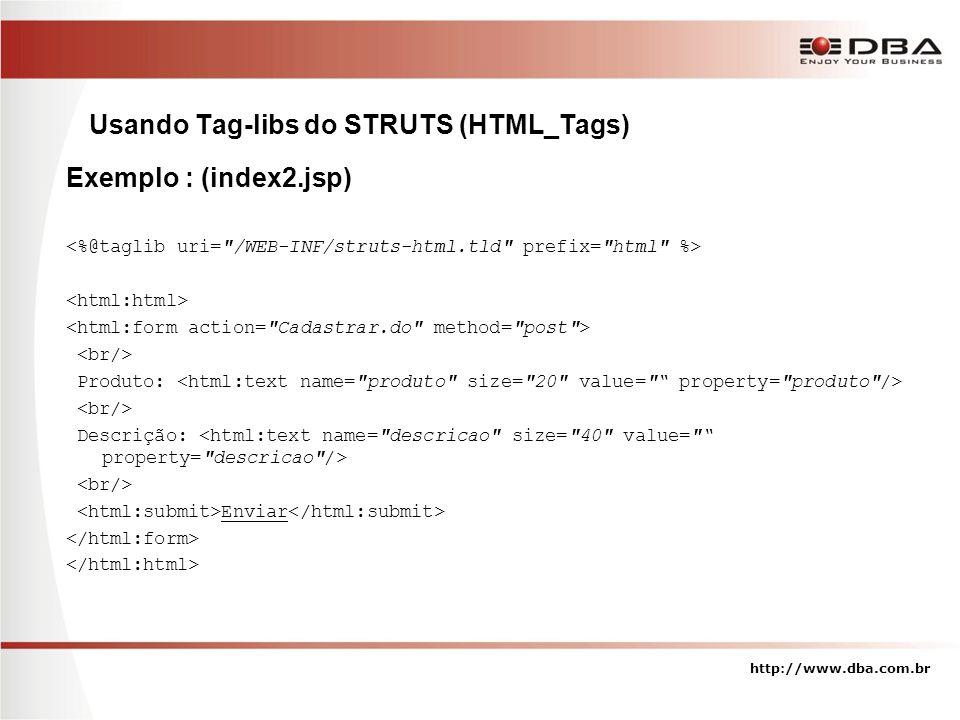 http://www.dba.com.br Usando Tag-libs do STRUTS (HTML_Tags) Exemplo : (index2.jsp) Produto: Descrição: Enviar