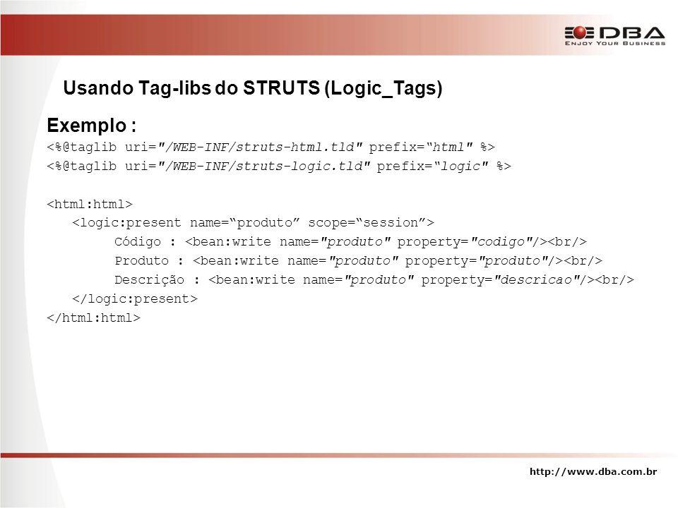 http://www.dba.com.br Usando Tag-libs do STRUTS (Logic_Tags) Exemplo : Código : Produto : Descrição :