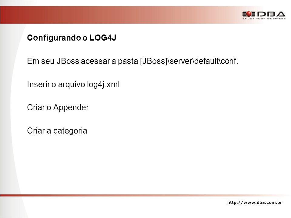 Configurando o LOG4J Em seu JBoss acessar a pasta [JBoss]\server\default\conf. Inserir o arquivo log4j.xml Criar o Appender Criar a categoria http://w