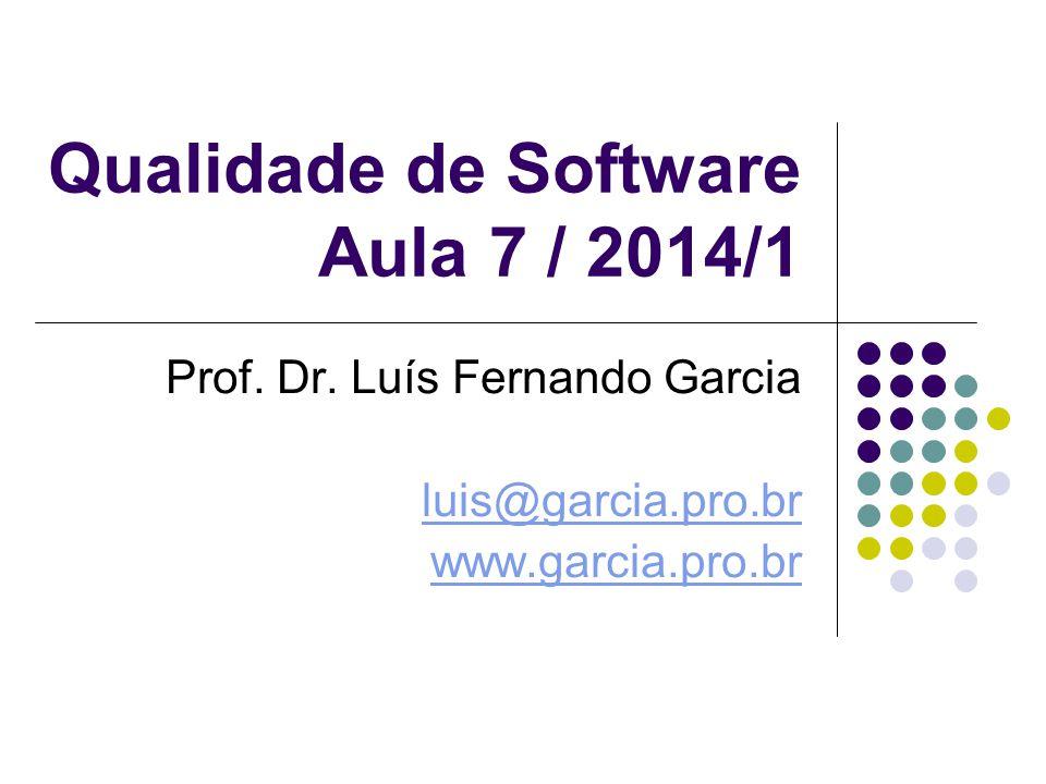 Qualidade de Software Aula 7 / 2014/1 Prof. Dr. Luís Fernando Garcia luis@garcia.pro.br www.garcia.pro.br