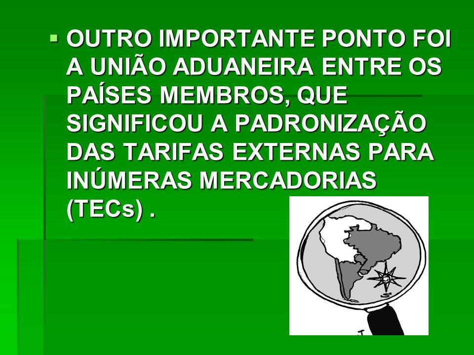  OUTRO IMPORTANTE PONTO FOI A UNIÃO ADUANEIRA ENTRE OS PAÍSES MEMBROS, QUE SIGNIFICOU A PADRONIZAÇÃO DAS TARIFAS EXTERNAS PARA INÚMERAS MERCADORIAS (TECs).
