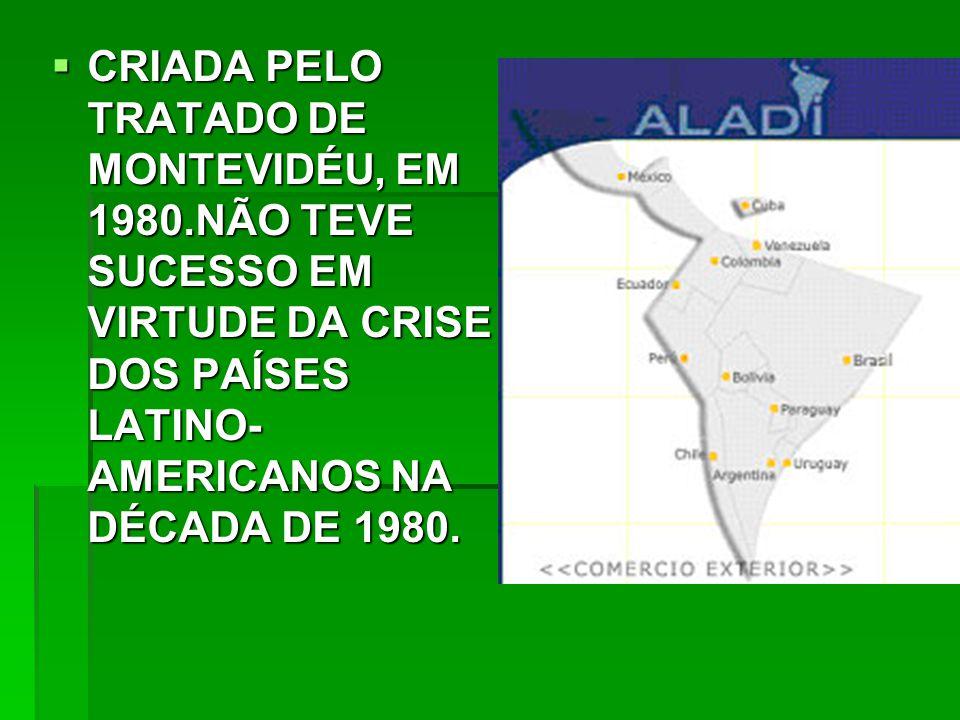  CRIADA PELO TRATADO DE MONTEVIDÉU, EM 1980.NÃO TEVE SUCESSO EM VIRTUDE DA CRISE DOS PAÍSES LATINO- AMERICANOS NA DÉCADA DE 1980.