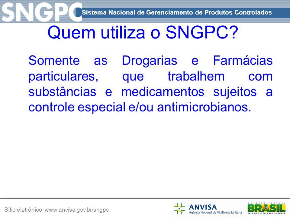 Sistema Nacional de Gerenciamento de Produtos Controlados Sítio eletrônico: www.anvisa.gov.br/sngpc Quem utiliza o SNGPC? Somente as Drogarias e Farmá