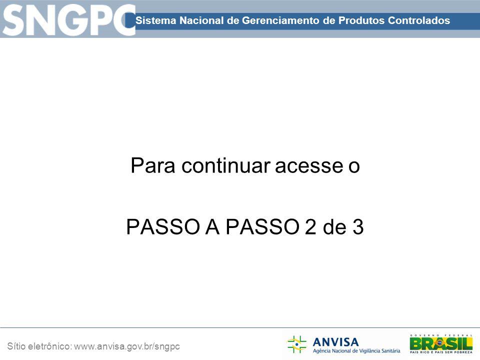 Sistema Nacional de Gerenciamento de Produtos Controlados Sítio eletrônico: www.anvisa.gov.br/sngpc Para continuar acesse o PASSO A PASSO 2 de 3