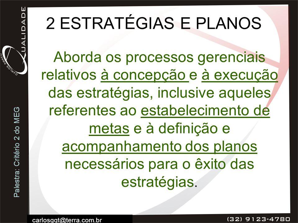 Palestra: Critério 2 do MEG carlosgqt@terra.com.br 2 ESTRATÉGIAS E PLANOS Aborda os processos gerenciais relativos à concepção e à execução das estrat