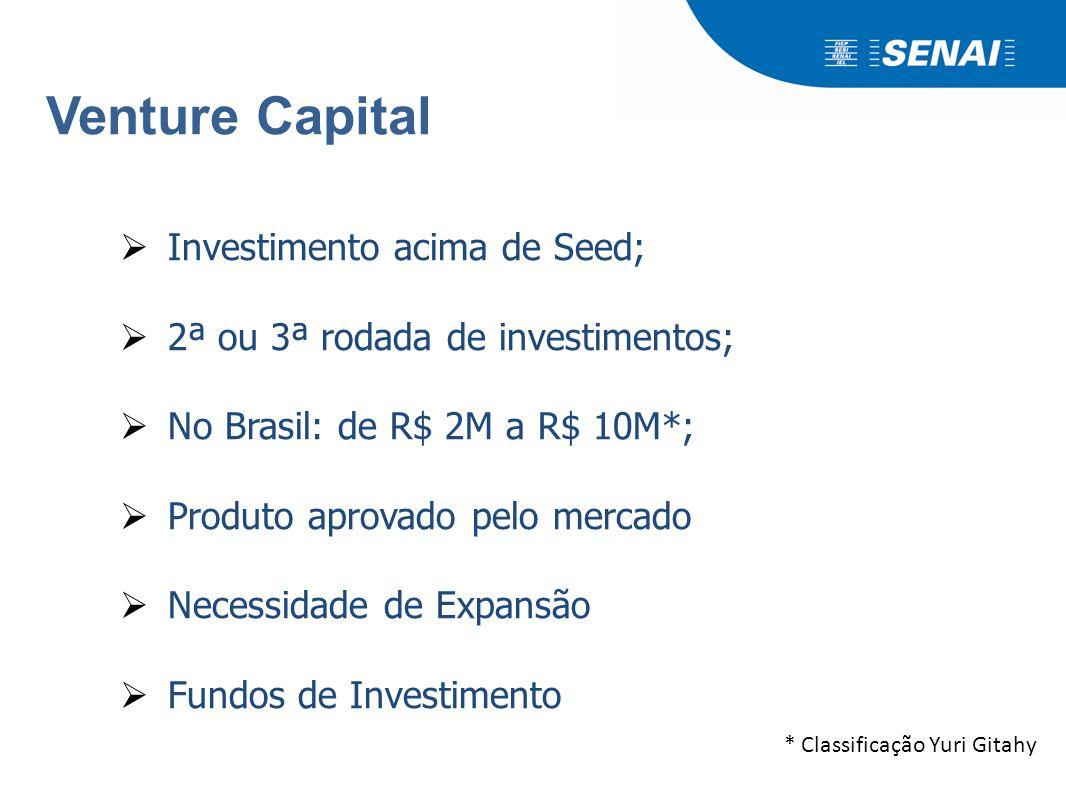 Venture Capital  Investimento acima de Seed;  2ª ou 3ª rodada de investimentos;  No Brasil: de R$ 2M a R$ 10M*;  Produto aprovado pelo mercado  N