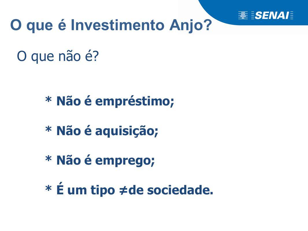 O que é Investimento Anjo? O que não é? * Não é empréstimo; * Não é aquisição; * Não é emprego; * É um tipo ≠de sociedade.