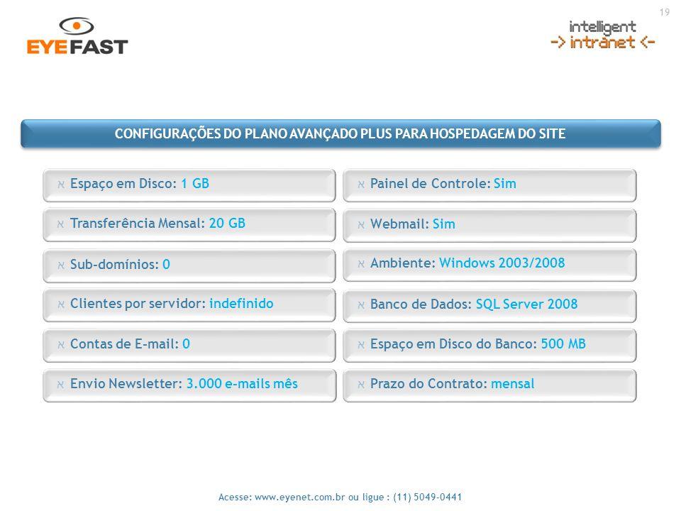 19 Acesse: www.eyenet.com.br ou ligue : (11) 5049-0441 א Envio Newsletter: 3.000 e-mails mês א Painel de Controle: Sim א Espaço em Disco: 1 GB א Webma