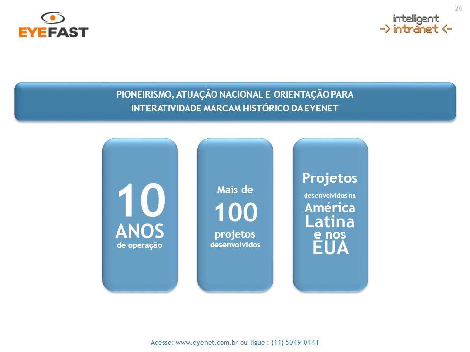 26 Acesse: www.eyenet.com.br ou ligue : (11) 5049-0441 Mais de 100 projetos desenvolvidos 10 ANOS de operação 10 ANOS de operação Projetos desenvolvid