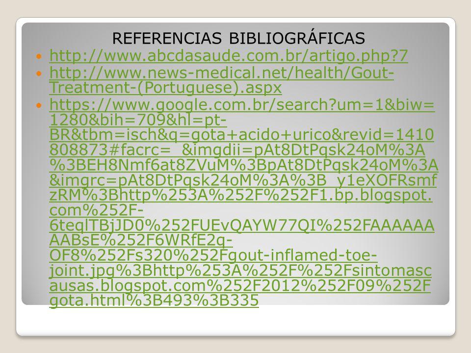 REFERENCIAS BIBLIOGRÁFICAS http://www.abcdasaude.com.br/artigo.php?7 http://www.news-medical.net/health/Gout- Treatment-(Portuguese).aspx http://www.n