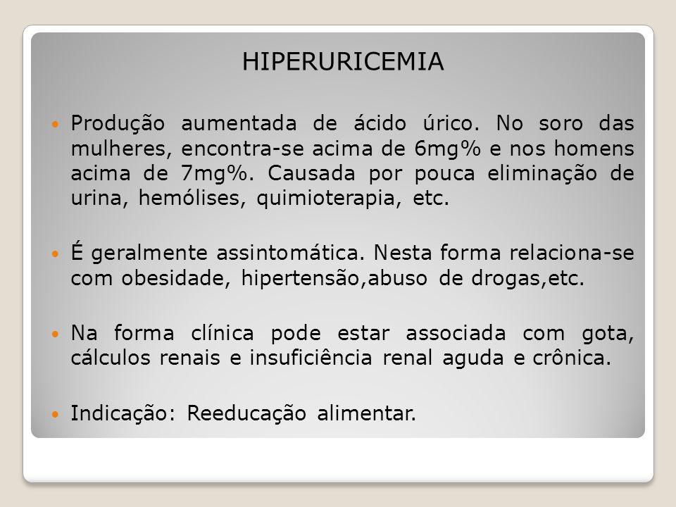 HIPERURICEMIA Produção aumentada de ácido úrico. No soro das mulheres, encontra-se acima de 6mg% e nos homens acima de 7mg%. Causada por pouca elimina