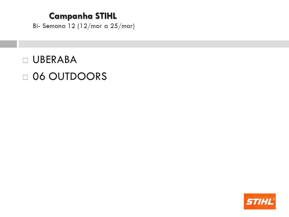  UBERABA  06 OUTDOORS Campanha STIHL Campanha STIHL Bi- Semana 12 (12/mar a 25/mar)