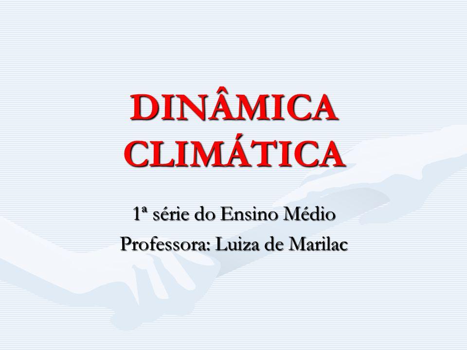 DINÂMICA CLIMÁTICA 1ª série do Ensino Médio Professora: Luiza de Marilac