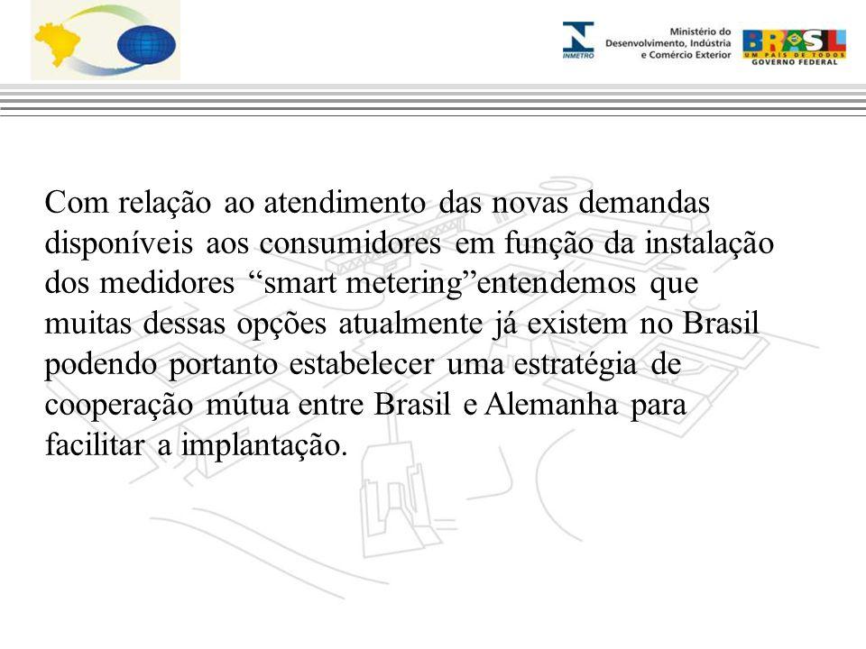 Com relação ao atendimento das novas demandas disponíveis aos consumidores em função da instalação dos medidores smart metering entendemos que muitas dessas opções atualmente já existem no Brasil podendo portanto estabelecer uma estratégia de cooperação mútua entre Brasil e Alemanha para facilitar a implantação.