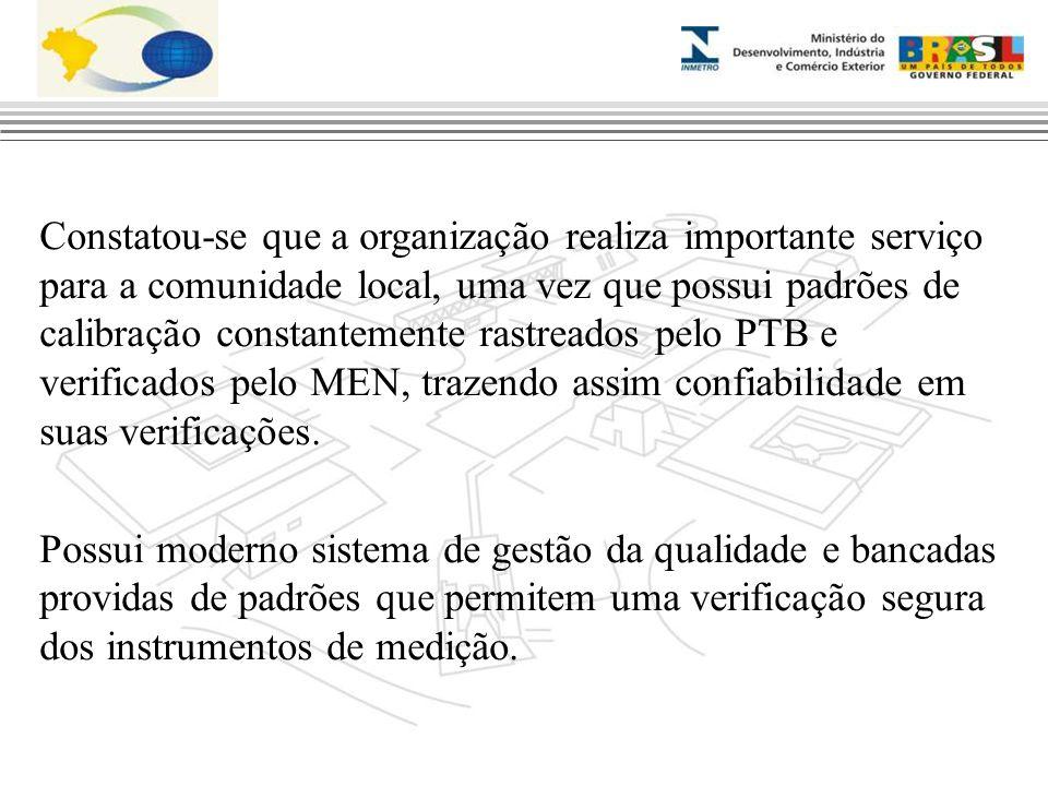 Constatou-se que a organização realiza importante serviço para a comunidade local, uma vez que possui padrões de calibração constantemente rastreados pelo PTB e verificados pelo MEN, trazendo assim confiabilidade em suas verificações.