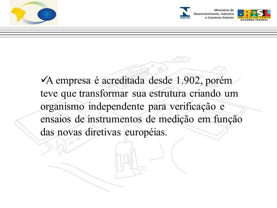 A empresa é acreditada desde 1.902, porém teve que transformar sua estrutura criando um organismo independente para verificação e ensaios de instrumentos de medição em função das novas diretivas européias.