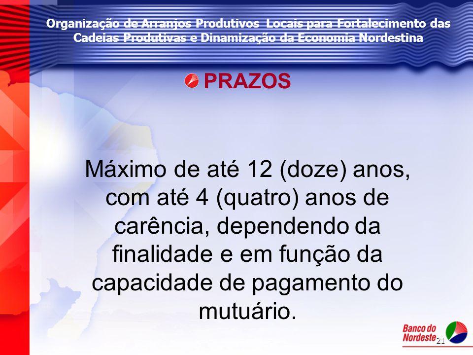 21 Organização de Arranjos Produtivos Locais para Fortalecimento das Cadeias Produtivas e Dinamização da Economia Nordestina PRAZOS Máximo de até 12 (