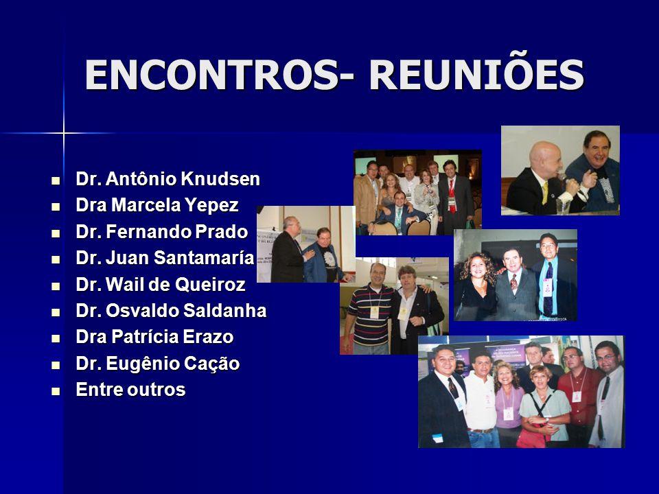 ENCONTROS- REUNIÕES Dr.Antônio Knudsen Dr. Antônio Knudsen Dra Marcela Yepez Dra Marcela Yepez Dr.
