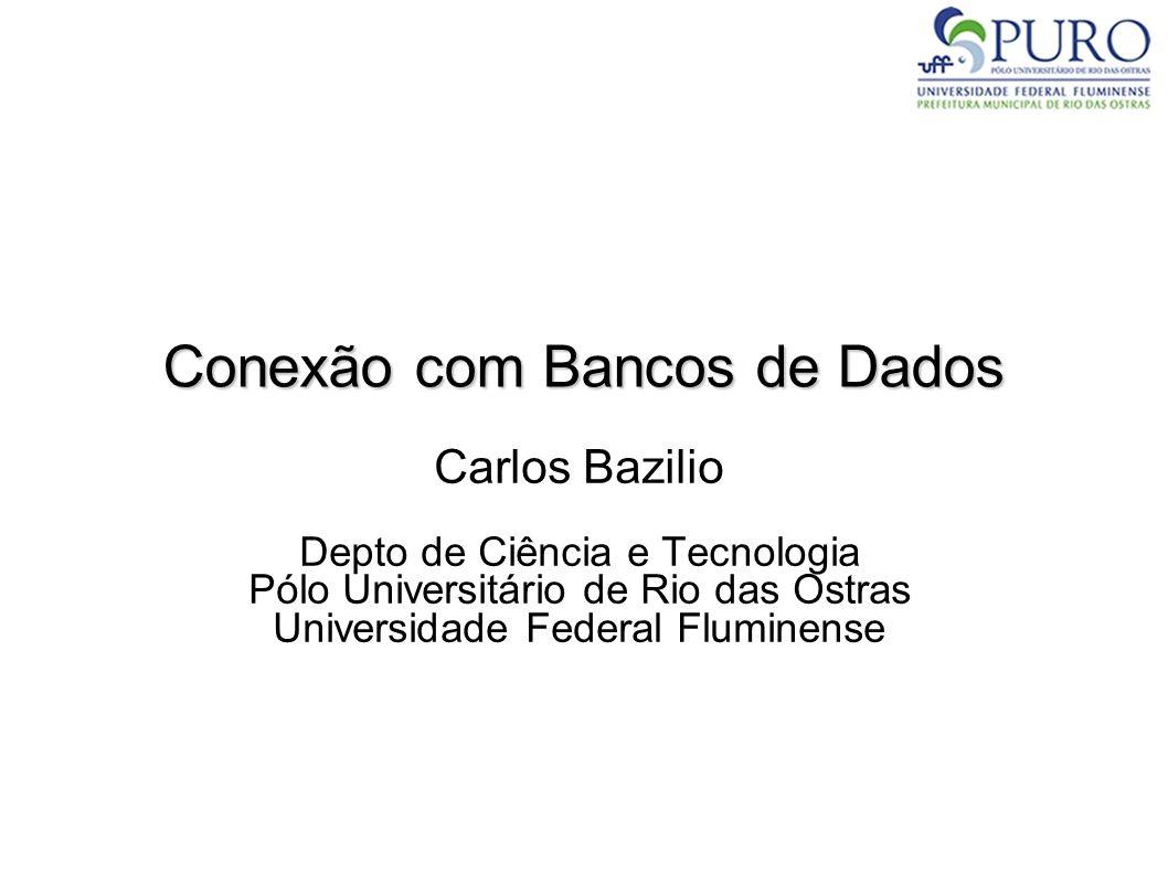 Conexão com Bancos de Dados Carlos Bazilio Depto de Ciência e Tecnologia Pólo Universitário de Rio das Ostras Universidade Federal Fluminense