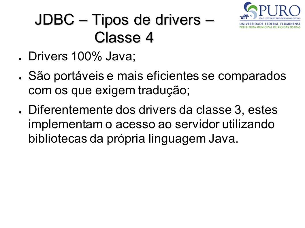 JDBC – Tipos de drivers – Classe 4 ● Drivers 100% Java; ● São portáveis e mais eficientes se comparados com os que exigem tradução; ● Diferentemente dos drivers da classe 3, estes implementam o acesso ao servidor utilizando bibliotecas da própria linguagem Java.