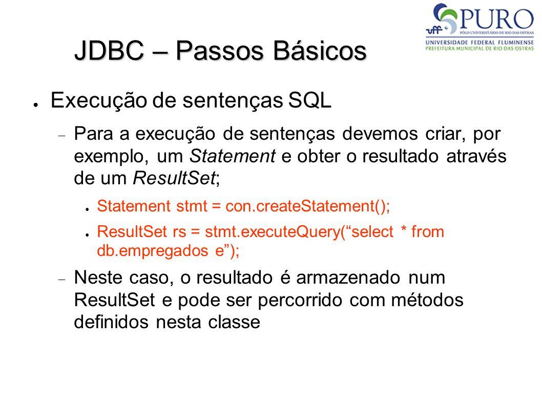JDBC – Passos Básicos ● Execução de sentenças SQL  Para a execução de sentenças devemos criar, por exemplo, um Statement e obter o resultado através de um ResultSet; ● Statement stmt = con.createStatement(); ● ResultSet rs = stmt.executeQuery( select * from db.empregados e );  Neste caso, o resultado é armazenado num ResultSet e pode ser percorrido com métodos definidos nesta classe