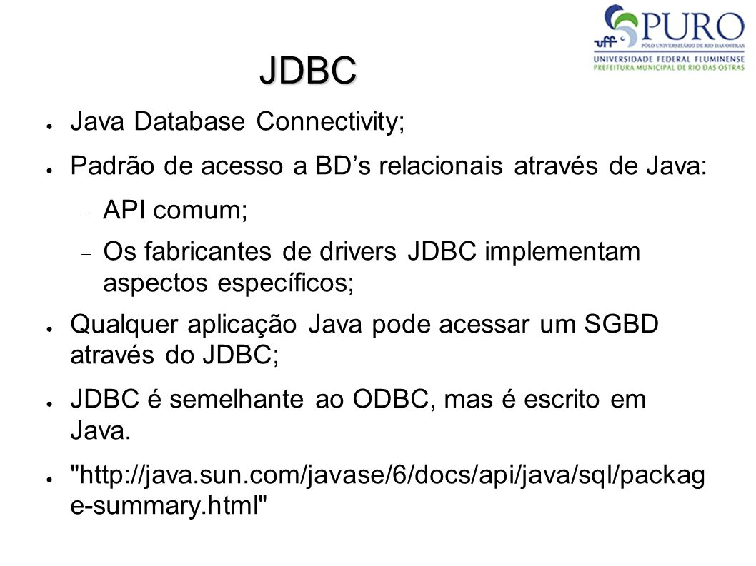 JDBC ● Java Database Connectivity; ● Padrão de acesso a BD's relacionais através de Java:  API comum;  Os fabricantes de drivers JDBC implementam aspectos específicos; ● Qualquer aplicação Java pode acessar um SGBD através do JDBC; ● JDBC é semelhante ao ODBC, mas é escrito em Java.