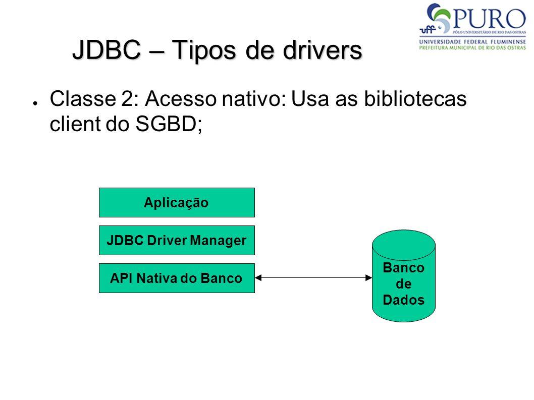 JDBC – Tipos de drivers – Classe 2 ● Drivers híbridos, parcialmente escritos em Java, mas que também utilizam código nativo; ● Usualmente, são drivers nativos com um wrapper Java; ● Por utilizarem código nativo, também são menos portáveis.