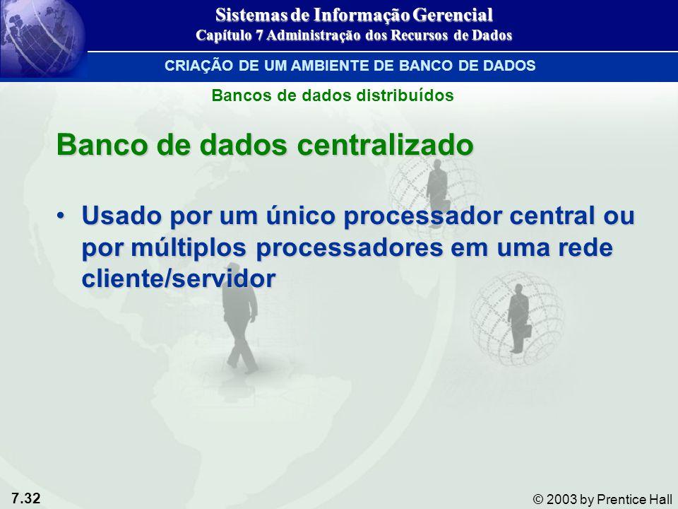 7.32 © 2003 by Prentice Hall Banco de dados centralizado Usado por um único processador central ou por múltiplos processadores em uma rede cliente/ser