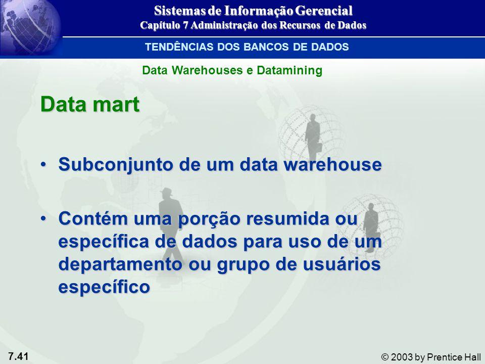 7.41 © 2003 by Prentice Hall Data mart Subconjunto de um data warehouseSubconjunto de um data warehouse Contém uma porção resumida ou específica de da