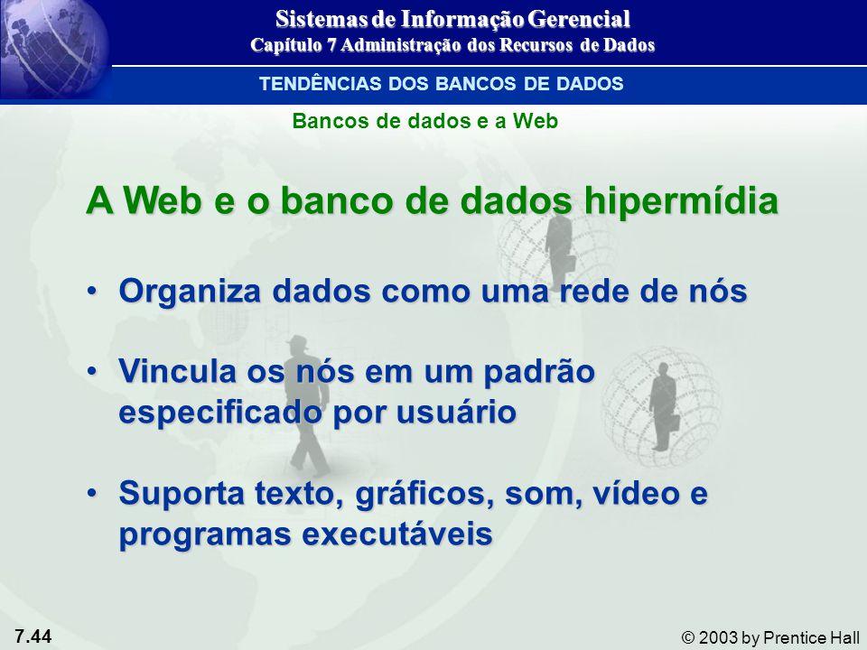 7.44 © 2003 by Prentice Hall Bancos de dados e a Web A Web e o banco de dados hipermídia Organiza dados como uma rede de nósOrganiza dados como uma re