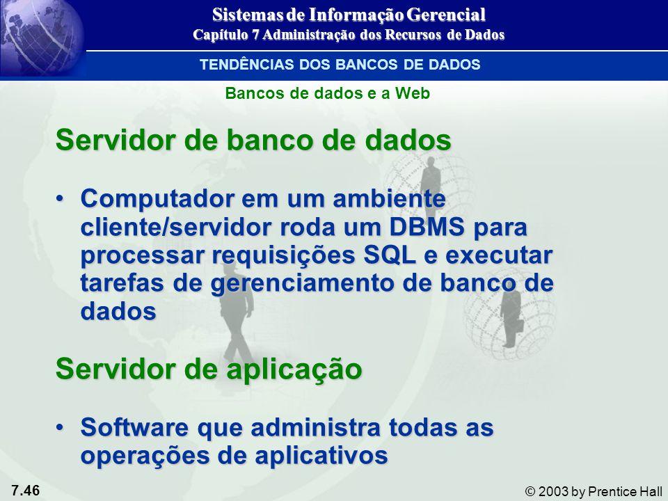 7.46 © 2003 by Prentice Hall Servidor de banco de dados Computador em um ambiente cliente/servidor roda um DBMS para processar requisições SQL e execu
