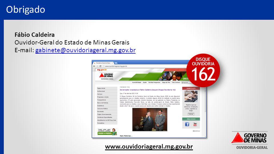 Obrigado www.ouvidoriageral.mg.gov.br Fábio Caldeira Ouvidor-Geral do Estado de Minas Gerais E-mail: gabinete@ouvidoriageral.mg.gov.brgabinete@ouvidoriageral.mg.gov.br