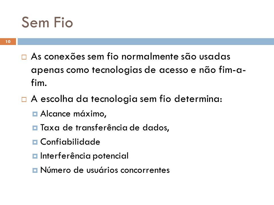 Sem Fio 10  As conexões sem fio normalmente são usadas apenas como tecnologias de acesso e não fim-a- fim.