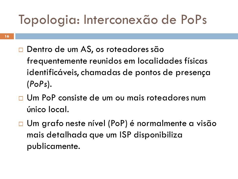 Topologia: Interconexão de PoPs 16  Dentro de um AS, os roteadores são frequentemente reunidos em localidades físicas identificáveis, chamadas de pontos de presença (PoPs).