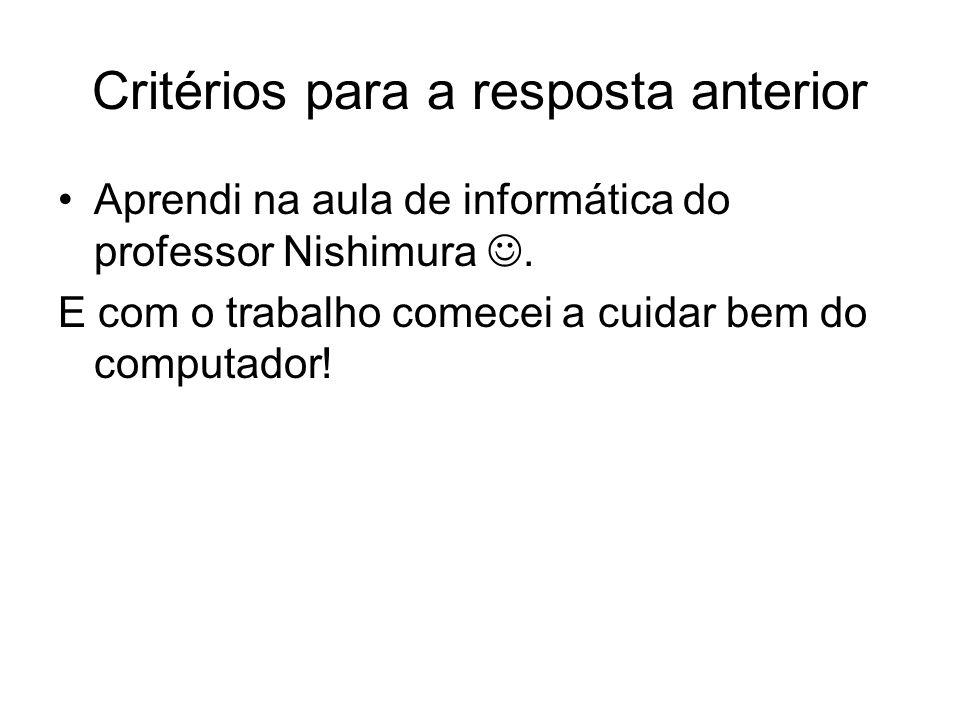 Critérios para a resposta anterior Aprendi na aula de informática do professor Nishimura.