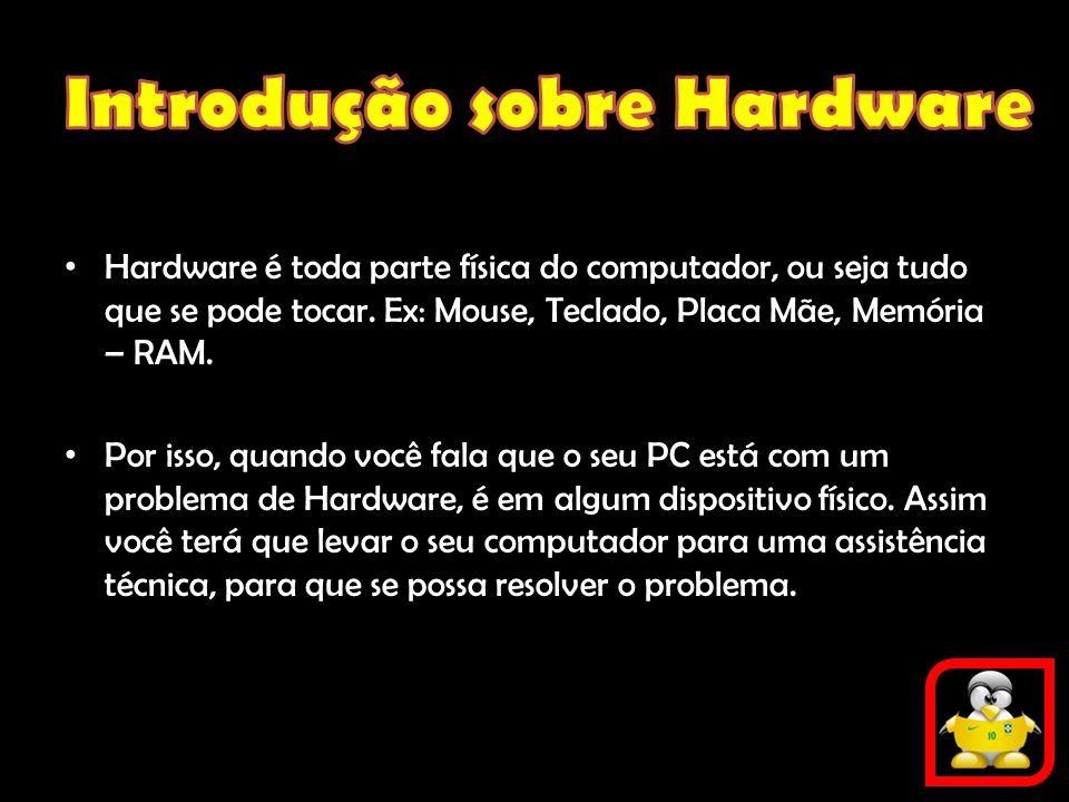 Hardware é toda parte física do computador, ou seja tudo que se pode tocar. Ex: Mouse, Teclado, Placa Mãe, Memória – RAM. Por isso, quando você fala q
