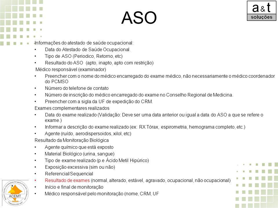 ASO Informações do atestado de saúde ocupacional: Data do Atestado de Saúde Ocupacional. Tipo de ASO (Periodico, Retorno, etc) Resultado do ASO (apto,